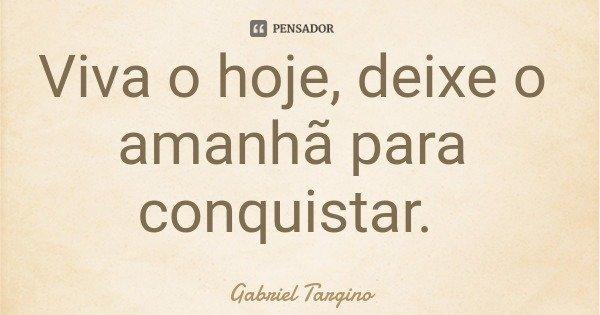 Viva o hoje, deixe o amanhã para conquistar.... Frase de Gabriel Targino.