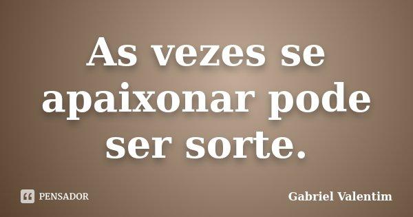 As vezes se apaixonar pode ser sorte.... Frase de Gabriel Valentim.
