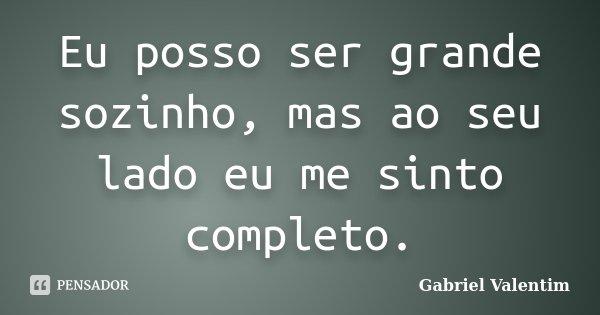 Eu posso ser grande sozinho, mas ao seu lado eu me sinto completo.... Frase de Gabriel Valentim.