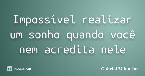 Impossível realizar um sonho quando você nem acredita nele... Frase de Gabriel Valentim.