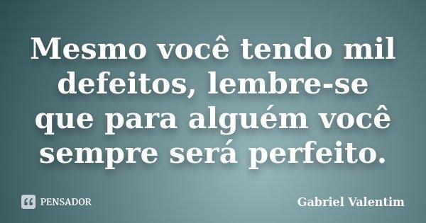 Mesmo você tendo mil defeitos, lembre-se que para alguém você sempre será perfeito.... Frase de Gabriel Valentim.