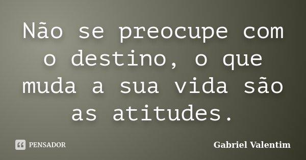 Não se preocupe com o destino, o que muda a sua vida são as atitudes.... Frase de Gabriel Valentim.