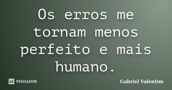 Os erros me tornam menos perfeito e mais humano.... Frase de Gabriel Valentim.