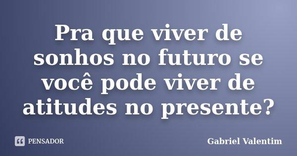 Pra que viver de sonhos no futuro se você pode viver de atitudes no presente?... Frase de Gabriel Valentim.