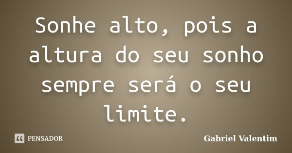 Sonhe alto, pois a altura do seu sonho sempre será o seu limite.... Frase de Gabriel Valentim.