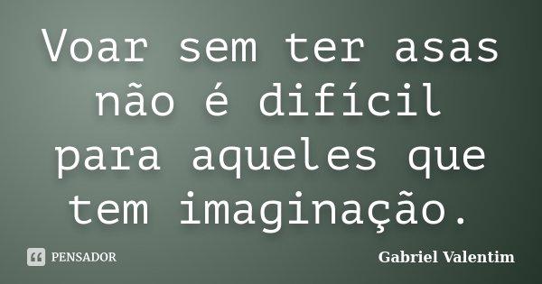Voar sem ter asas não é difícil para aqueles que tem imaginação.... Frase de Gabriel Valentim.