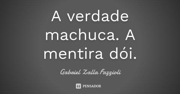 A verdade machuca. A mentira dói.... Frase de Gabriel Zalla Fazzioli.