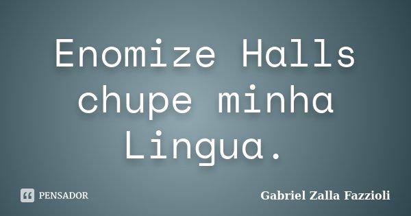 Enomize Halls chupe minha Lingua.... Frase de Gabriel Zalla Fazzioli.
