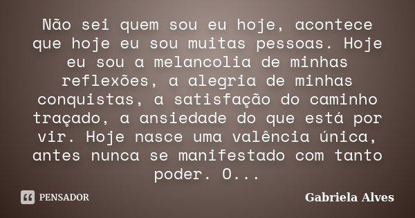 Não sei quem sou eu hoje, acontece que hoje eu sou muitas pessoas. Hoje eu sou a melancolia de minhas reflexões, a alegria de minhas conquistas, a satisfação do... Frase de Gabriela Alves.