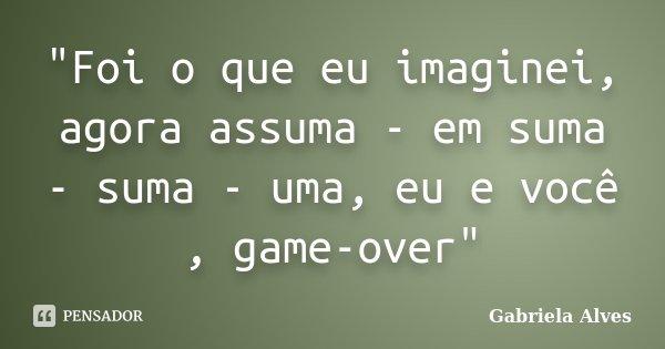 """""""Foi o que eu imaginei, agora assuma - em suma - suma - uma, eu e você , game-over""""... Frase de Gabriela Alves."""