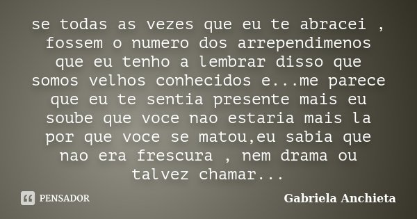 se todas as vezes que eu te abracei , fossem o numero dos arrependimenos que eu tenho a lembrar disso que somos velhos conhecidos e...me parece que eu te sentia... Frase de Gabriela Anchieta.