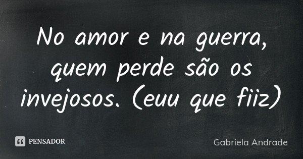 No amor e na guerra , quem perde são os invejosos. (euu que fiiz)... Frase de Gabriela Andrade.