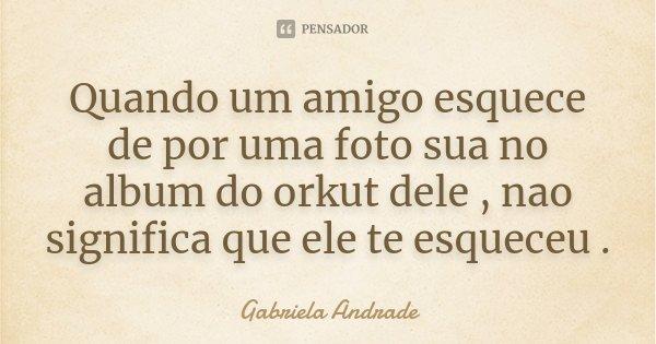 Quando um amigo esquece de por uma foto sua no album do orkut dele , nao significa que ele te esqueceu .... Frase de Gabriela Andrade.