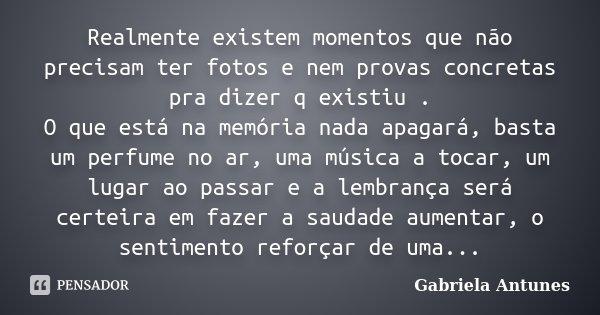 Realmente existem momentos que não precisam ter fotos e nem provas concretas pra dizer q existiu . O que está na memória nada apagará, basta um perfume no ar, u... Frase de Gabriela Antunes.