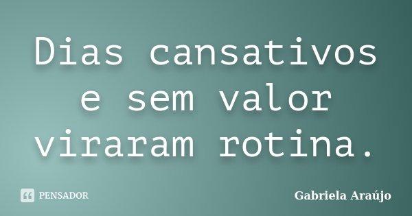 Dias cansativos e sem valor viraram rotina.... Frase de Gabriela Araújo.