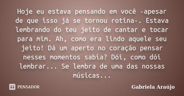 Hoje eu estava pensando em você -apesar de que isso já se tornou rotina-. Estava lembrando do teu jeito de cantar e tocar para mim. Ah, como era lindo aquele se... Frase de Gabriela Araújo.