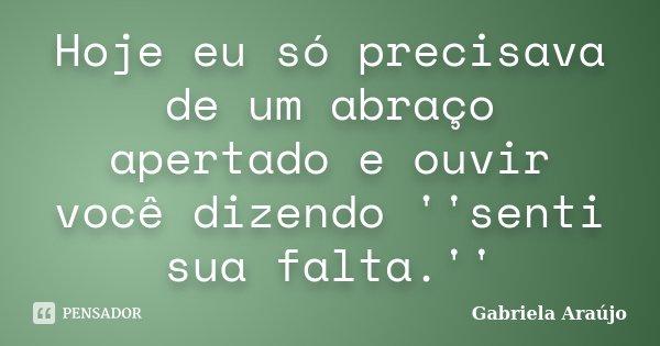 Hoje eu só precisava de um abraço apertado e ouvir você dizendo ''senti sua falta.''... Frase de Gabriela Araújo.