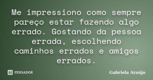 Me impressiono como sempre pareço estar fazendo algo errado. Gostando da pessoa errada, escolhendo caminhos errados e amigos errados.... Frase de Gabriela Araújo.