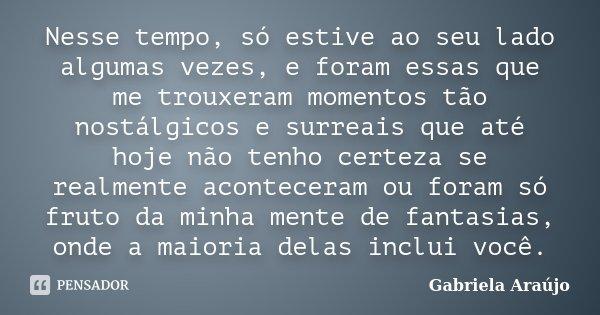 Nesse tempo, só estive ao seu lado algumas vezes, e foram essas que me trouxeram momentos tão nostálgicos e surreais que até hoje não tenho certeza se realmente... Frase de Gabriela Araújo.
