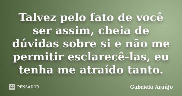 Talvez pelo fato de você ser assim, cheia de dúvidas sobre si e não me permitir esclarecê-las, eu tenha me atraído tanto.... Frase de Gabriela Araújo.