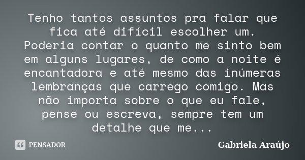 Tenho tantos assuntos pra falar que fica até difícil escolher um. Poderia contar o quanto me sinto bem em alguns lugares, de como a noite é encantadora e até me... Frase de Gabriela Araújo.