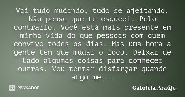 Vai tudo mudando, tudo se ajeitando. Não pense que te esqueci. Pelo contrário. Você está mais presente em minha vida do que pessoas com quem convivo todos os di... Frase de Gabriela Araújo.