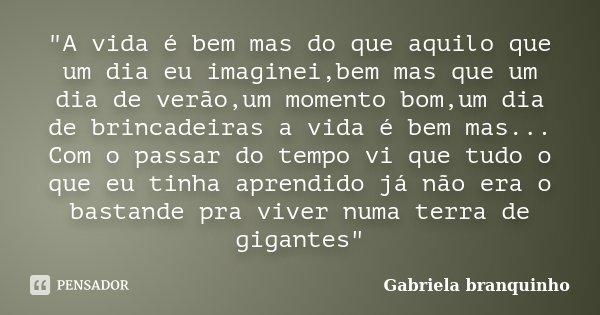 """""""A vida é bem mas do que aquilo que um dia eu imaginei,bem mas que um dia de verão,um momento bom,um dia de brincadeiras a vida é bem mas... Com o passar d... Frase de Gabriela Branquinho."""