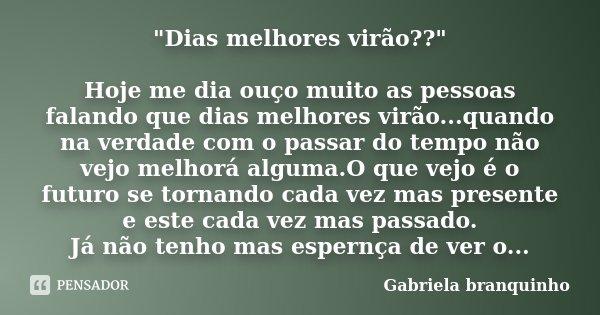 """""""Dias melhores virão??"""" Hoje me dia ouço muito as pessoas falando que dias melhores virão...quando na verdade com o passar do tempo não vejo melhorá a... Frase de Gabriela Branquinho."""