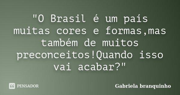 """""""O Brasil é um país muitas cores e formas,mas também de muitos preconceitos!Quando isso vai acabar?""""... Frase de Gabriela Branquinho."""