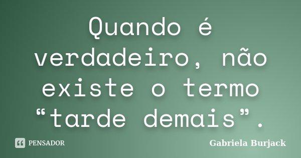 """Quando é verdadeiro, não existe o termo """"tarde demais"""".... Frase de Gabriela Burjack."""