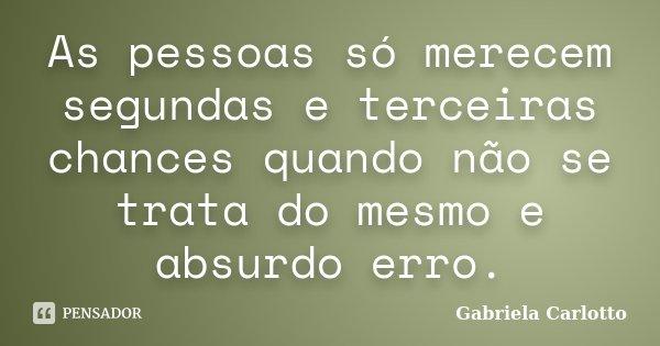 As pessoas só merecem segundas e terceiras chances quando não se trata do mesmo e absurdo erro.... Frase de Gabriela Carlotto.