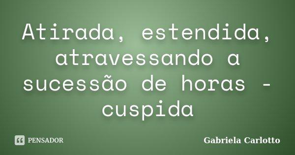 Atirada, estendida, atravessando a sucessão de horas - cuspida... Frase de Gabriela Carlotto.