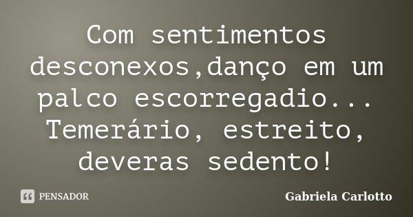 Com sentimentos desconexos,danço em um palco escorregadio... Temerário, estreito, deveras sedento!... Frase de Gabriela Carlotto.