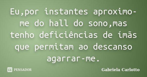 Eu,por instantes aproximo-me do hall do sono,mas tenho deficiências de ímãs que permitam ao descanso agarrar-me.... Frase de Gabriela Carlotto.