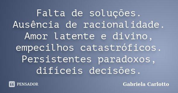 Falta de soluções. Ausência de racionalidade. Amor latente e divino, empecilhos catastróficos. Persistentes paradoxos, difíceis decisões.... Frase de Gabriela Carlotto.