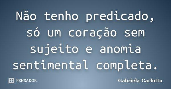 Não tenho predicado, só um coração sem sujeito e anomia sentimental completa.... Frase de Gabriela Carlotto.