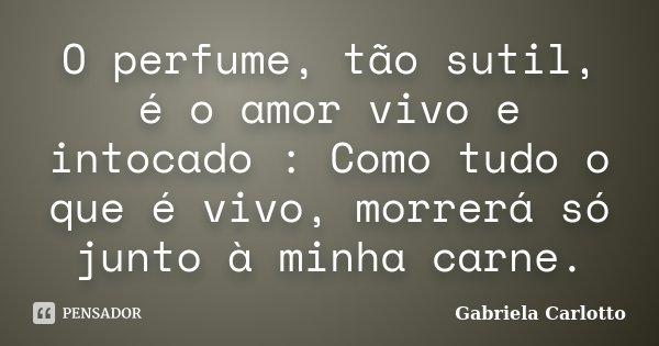 O perfume, tão sutil, é o amor vivo e intocado : Como tudo o que é vivo, morrerá só junto à minha carne.... Frase de Gabriela Carlotto.