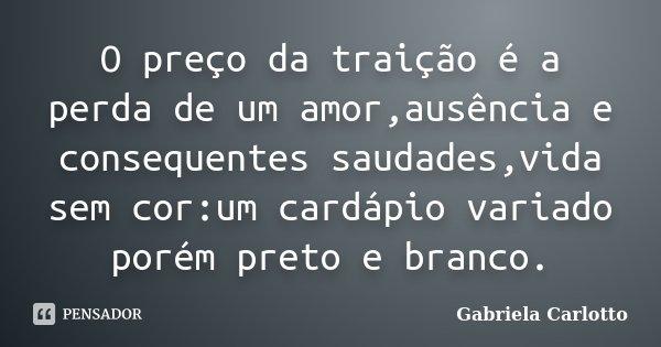 O preço da traição é a perda de um amor,ausência e consequentes saudades,vida sem cor:um cardápio variado porém preto e branco.... Frase de Gabriela Carlotto.