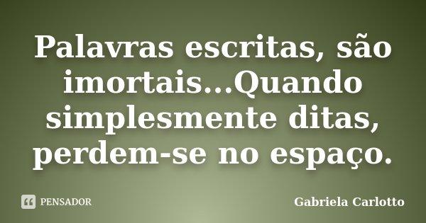 Palavras escritas, são imortais...Quando simplesmente ditas, perdem-se no espaço.... Frase de Gabriela Carlotto.
