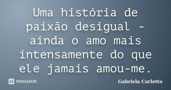 Uma história de paixão desigual - ainda o amo mais intensamente do que ele jamais amou-me.... Frase de Gabriela Carlotto.