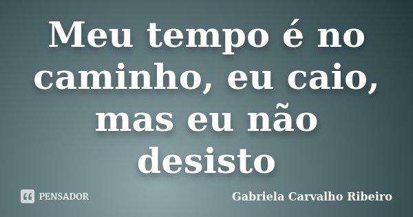 Meu tempo é no caminho, eu caio, mas eu não desisto... Frase de Gabriela Carvalho Ribeiro.