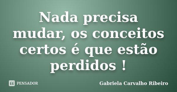 Nada precisa mudar, os conceitos certos é que estão perdidos !... Frase de Gabriela Carvalho Ribeiro.