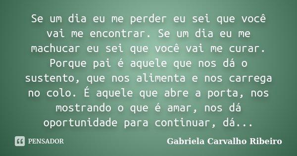 Se um dia eu me perder eu sei que você vai me encontrar. Se um dia eu me machucar eu sei que você vai me curar. Porque pai é aquele que nos dá o sustento, que n... Frase de Gabriela Carvalho Ribeiro.