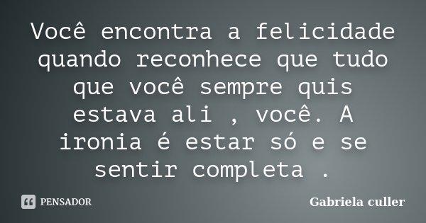 Você encontra a felicidade quando reconhece que tudo que você sempre quis estava ali , você. A ironia é estar só e se sentir completa .... Frase de Gabriela culler.