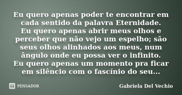 Eu quero apenas poder te encontrar em cada sentido da palavra Eternidade. Eu quero apenas abrir meus olhos e perceber que não vejo um espelho; são seus olhos al... Frase de Gabriela Del Vechio.