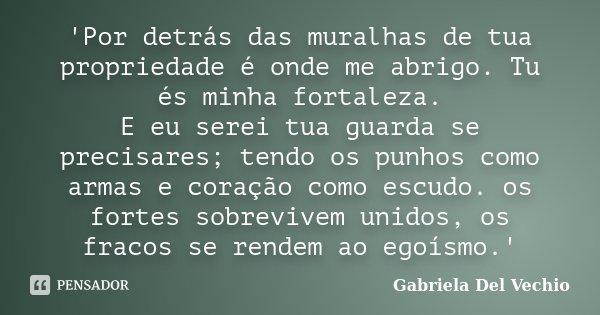 'Por detrás das muralhas de tua propriedade é onde me abrigo. Tu és minha fortaleza. E eu serei tua guarda se precisares; tendo os punhos como armas e coração c... Frase de Gabriela Del Vechio.