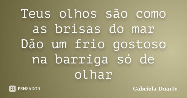 Teus olhos são como as brisas do mar Dão um frio gostoso na barriga só de olhar... Frase de Gabriela Duarte.