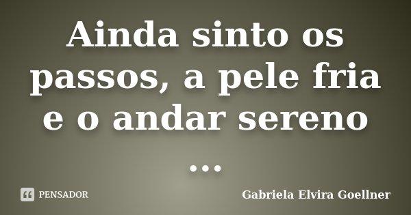 Ainda sinto os passos, a pele fria e o andar sereno ...... Frase de Gabriela Elvira Goellner.
