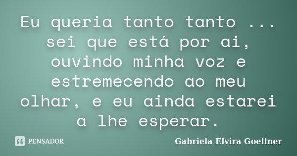 Eu queria tanto tanto ... sei que está por ai, ouvindo minha voz e estremecendo ao meu olhar, e eu ainda estarei a lhe esperar.... Frase de Gabriela Elvira Goellner.