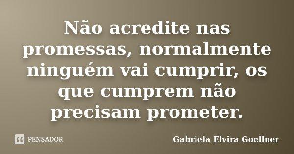 Não acredite nas promessas, normalmente ninguém vai cumprir, os que cumprem não precisam prometer.... Frase de Gabriela Elvira Goellner.